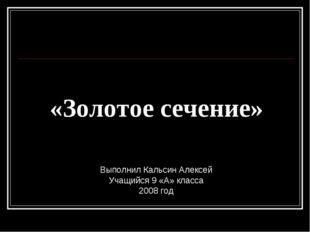 «Золотое сечение» Выполнил Кальсин Алексей Учащийся 9 «А» класса 2008 год