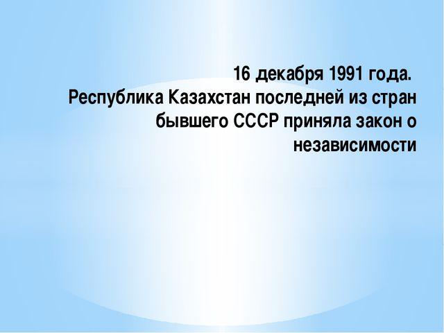 16 декабря 1991 года. Республика Казахстан последней из стран бывшего СССР пр...