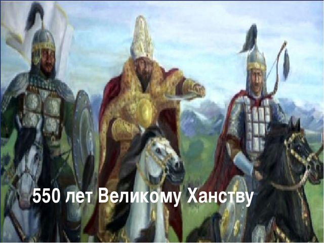 550 лет Великому Ханству