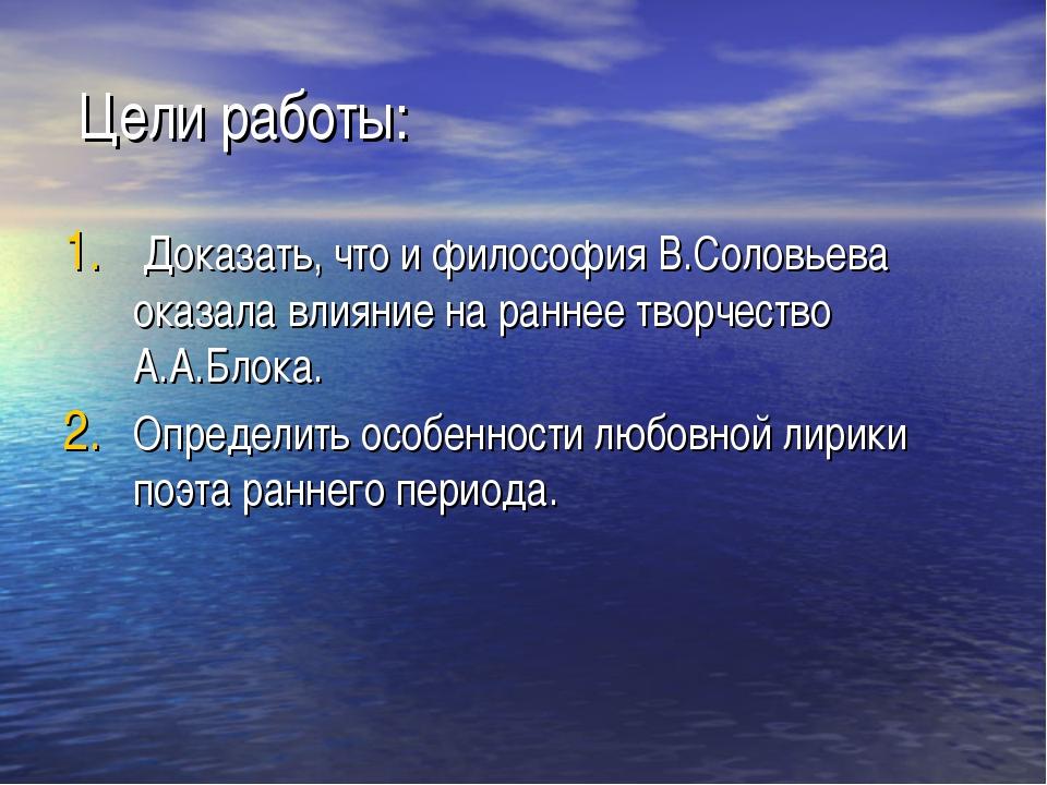 Цели работы: Доказать, что и философия В.Соловьева оказала влияние на раннее...
