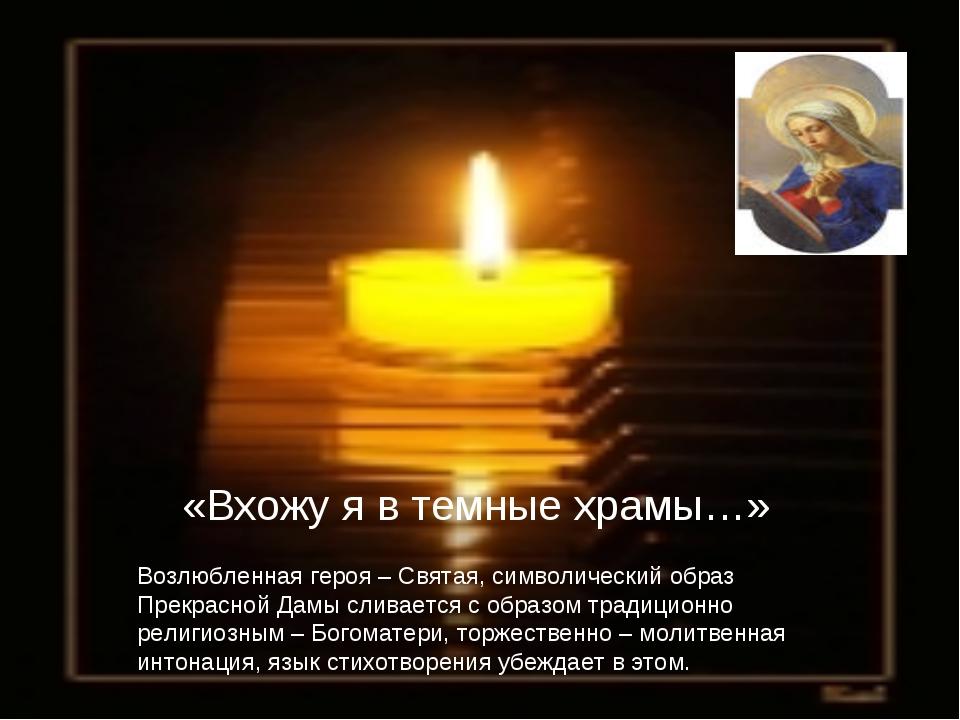 «Вхожу я в темные храмы…» Возлюбленная героя – Святая, символический образ Пр...