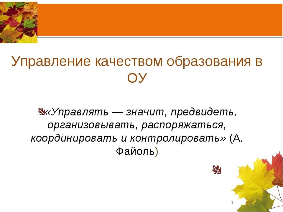 Управление качеством образования в ОУ «Управлять — значит, предвидеть, органи...