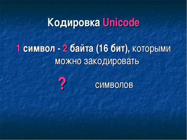 Кодировка Unicode 1 символ - 2 байта (16 бит), которыми можно закодировать ?...