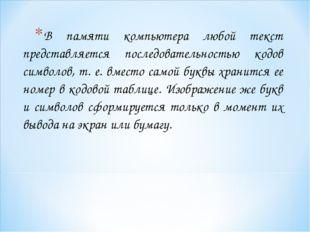В памяти компьютера любой текст представляется последовательностью кодов симв