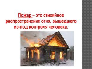 Пожар – это стихийное распространение огня, вышедшего из-под контроля человека.