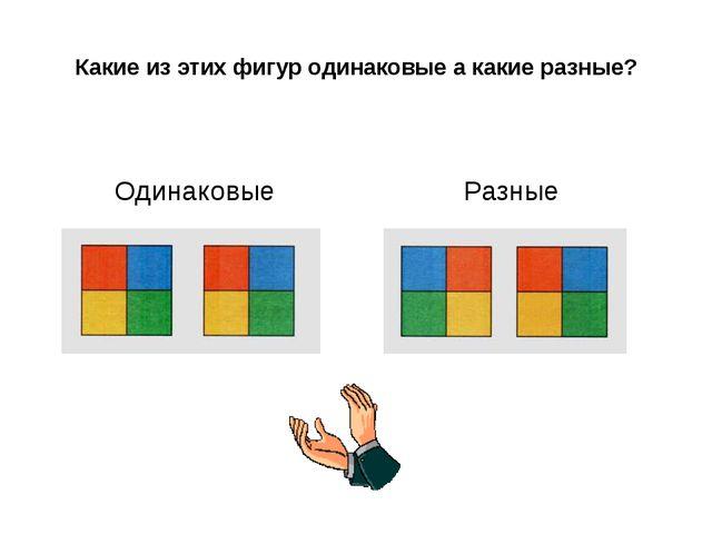Какие из этих фигур одинаковые а какие разные? Одинаковые Разные