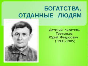 Детский писатель Третьяков Юрий Фёдорович ( 1931-1985) БОГАТСТВА, ОТДАННЫЕ Л