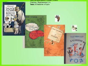 Урок литературного чтения 3 класс Учитель: Якушевская Е.А. Тема:И.Никитин «У