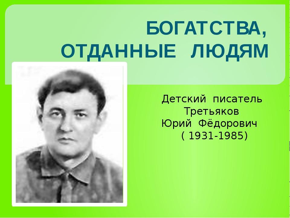 Детский писатель Третьяков Юрий Фёдорович ( 1931-1985) БОГАТСТВА, ОТДАННЫЕ Л...