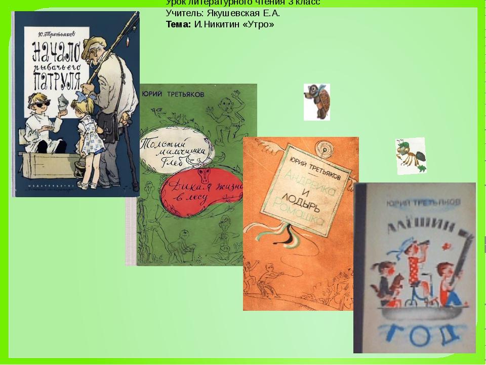 Урок литературного чтения 3 класс Учитель: Якушевская Е.А. Тема:И.Никитин «У...
