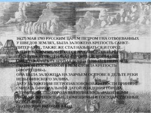 16(27) МАЯ 1703 РУССКИМ ЦАРЕМ ПЕТРОМ I НА ОТВОЕВАННЫХ У ШВЕДОВ ЗЕМЛЯХ, БЫЛА З