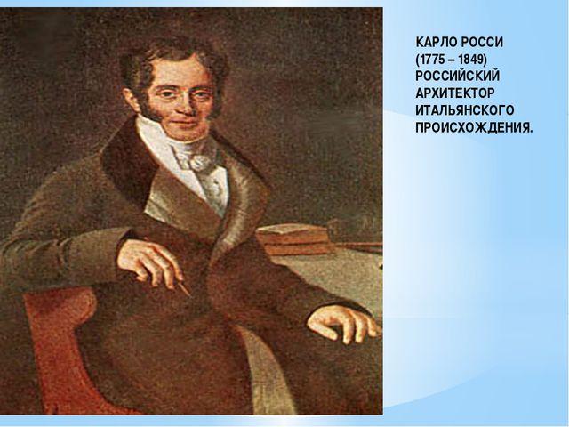 КАРЛО РОССИ (1775 – 1849) РОССИЙСКИЙ АРХИТЕКТОР ИТАЛЬЯНСКОГО ПРОИСХОЖДЕНИЯ.