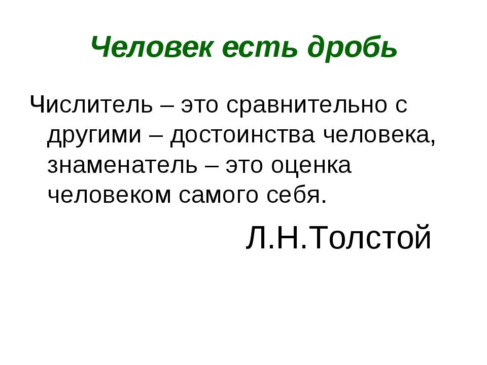 Человек есть дробь Числитель – это сравнительно с другими – достоинства челов...