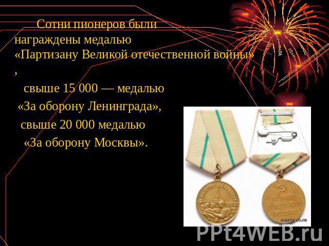 Сотни пионеров были награждены медалью «Партизану Великой отечественной войны», свыше 15 000— медалью «За оборону Ленинграда», свыше 20 000 медалью «За оборону Москвы».