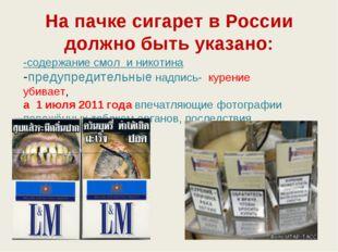 На пачке сигарет в России должно быть указано: -содержание смол и никотина -п