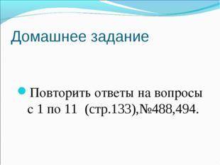 Домашнее задание Повторить ответы на вопросы с 1 по 11 (стр.133),№488,494.
