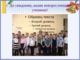 До свидания, наши повзрослевшие ученики! FokinaLida.75@mail.ru