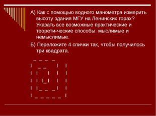 А) Как с помощью водного манометра измерить высоту здания МГУ на Ленинских го