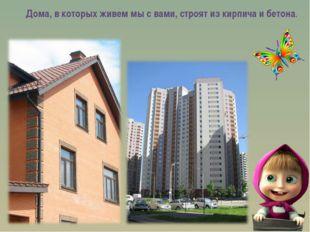 Дома, в которых живем мы с вами, строят из кирпича и бетона.