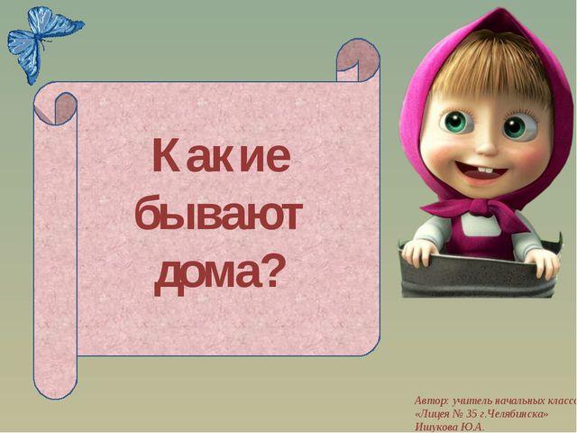 Какие бывают дома? Автор: учитель начальных классов «Лицея № 35 г.Челябинска»...