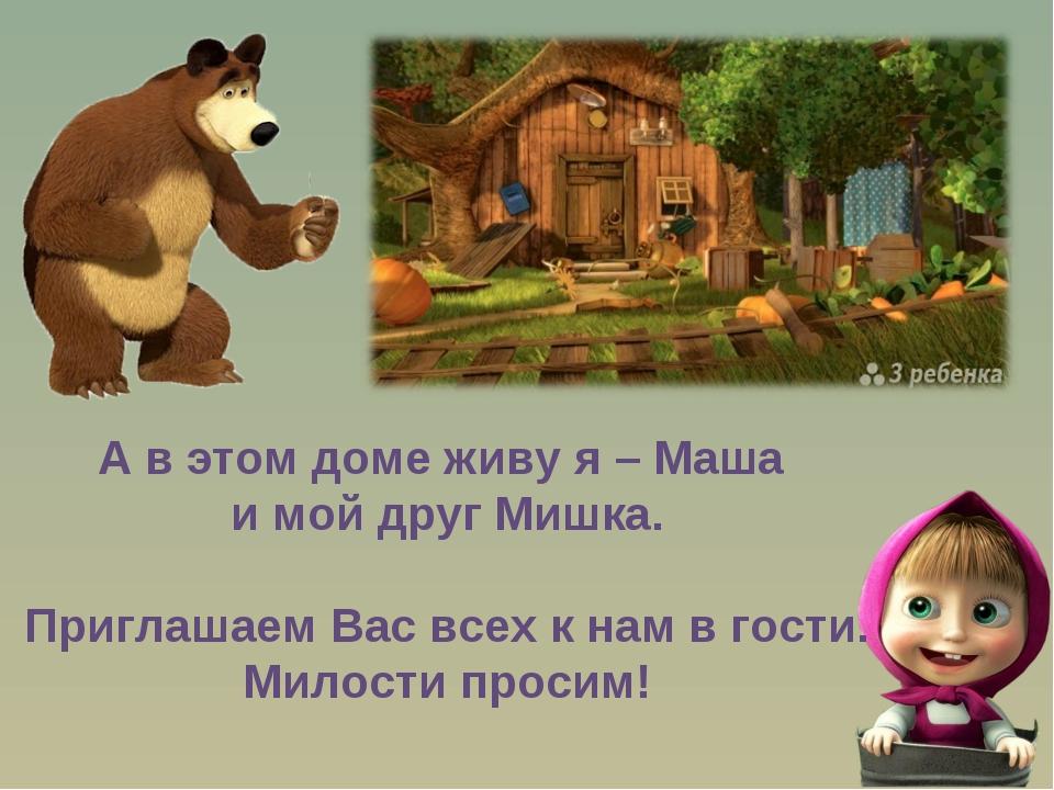 А в этом доме живу я – Маша и мой друг Мишка. Приглашаем Вас всех к нам в гос...