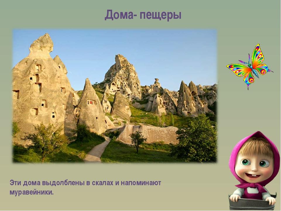 Дома- пещеры Эти дома выдолблены в скалах и напоминают муравейники.