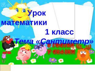 Математика 1 класс Урок математики 1 класс Тема «Сантиметр»