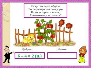 Решение: Проверка: 6 – 4 = 2 (п.) На кустике перед забором Шесть ярко-красных