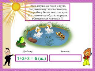 Решение: Проверка: 1+2+3 = 6 (ж.) Один лягушонок сидел у пруда, Две утки плыв