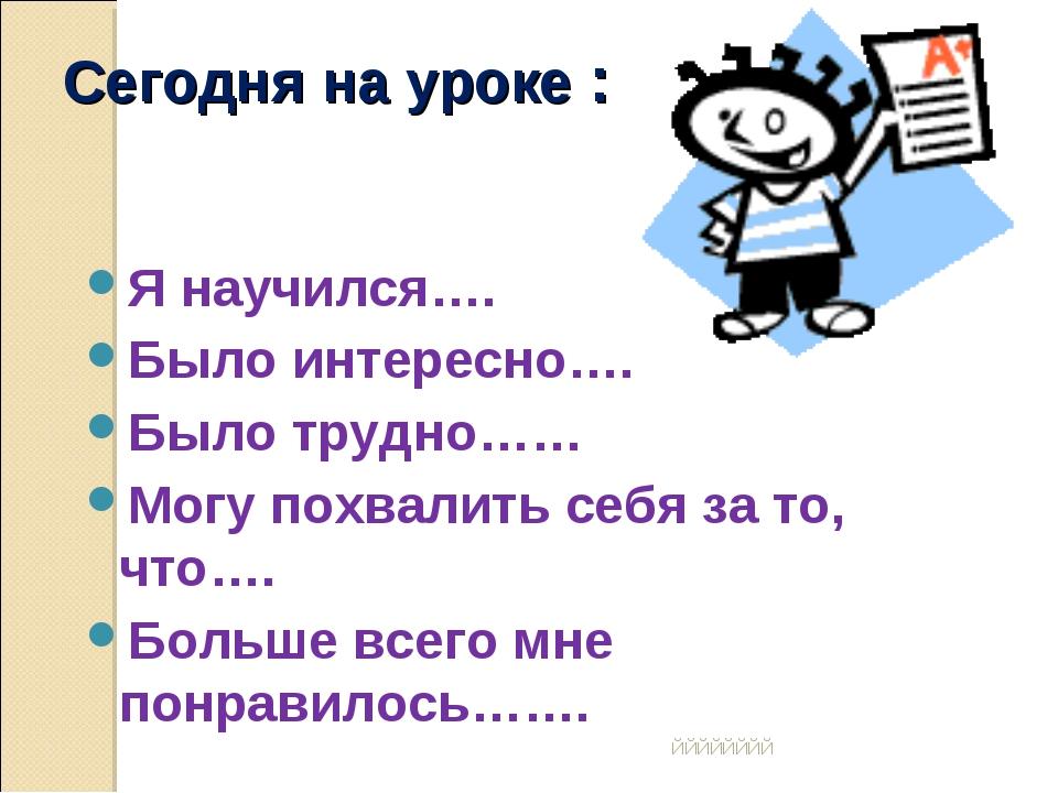 ЙЙЙЙЙЙЙЙ Сегодня на уроке : Я научился…. Было интересно…. Было трудно…… Мо...