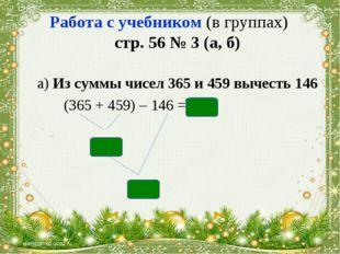 Работа с учебником (в группах) стр. 56 № 3 (а, б) а) Из суммы чисел 365 и 459