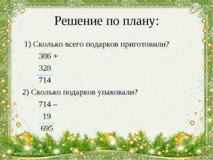 Решение по плану: 1) Сколько всего подарков приготовили? 386 + 328 714 2) Ско