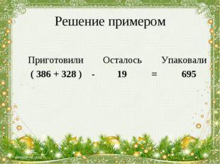 Решение примером Приготовили Осталось Упаковали ( 386 + 328 ) - 19 = 695 *