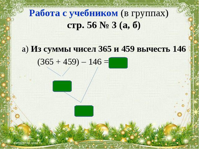 Работа с учебником (в группах) стр. 56 № 3 (а, б) а) Из суммы чисел 365 и 459...