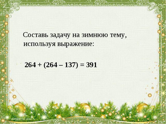 Составь задачу на зимнюю тему, используя выражение: 264 + (264 – 137) = 391 *