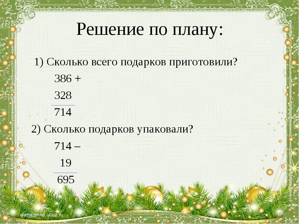 Решение по плану: 1) Сколько всего подарков приготовили? 386 + 328 714 2) Ско...