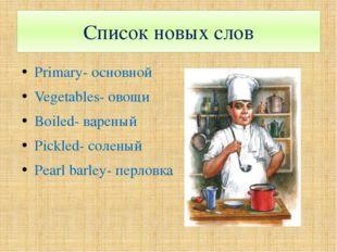 Список новых слов Primary- основной Vegetables- овощи Boiled- вареный Pickled