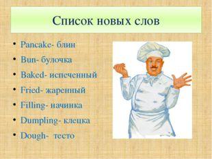 Список новых слов Pancake- блин Bun- булочка Baked- испеченный Fried- жаренны