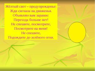 Жёлтый свет – предупрежденье: Жди сигнала на движенья. Объявляю вам заранее: