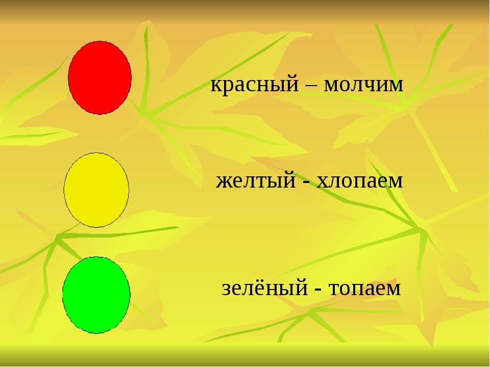 красный – молчим желтый - хлопаем зелёный - топаем