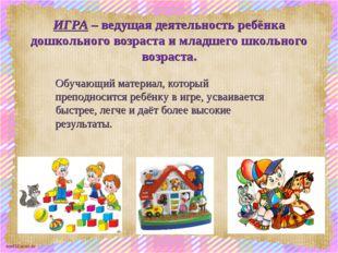 ИГРА – ведущая деятельность ребёнка дошкольного возраста и младшего школьного