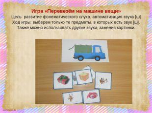 Игра «Перевезём на машине вещи» Цель: развитие фонематического слуха, автомат