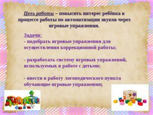 Цель работы – повысить интерес ребёнка в процессе работы по автоматизации зву