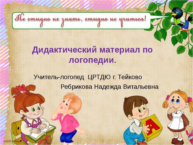 Дидактический материал по логопедии. Учитель-логопед ЦРТДЮ г. Тейково Ребрико...