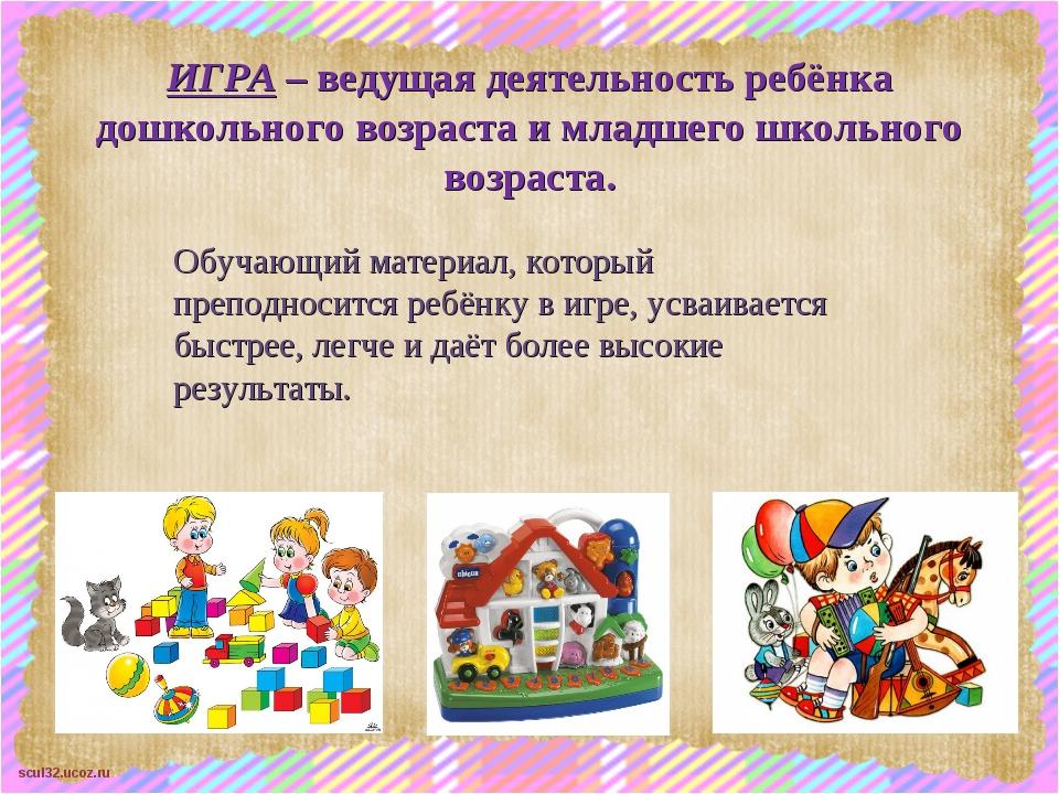ИГРА – ведущая деятельность ребёнка дошкольного возраста и младшего школьного...