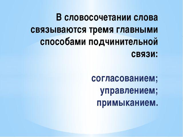 В словосочетании слова связываются тремя главными способами подчинительной с...