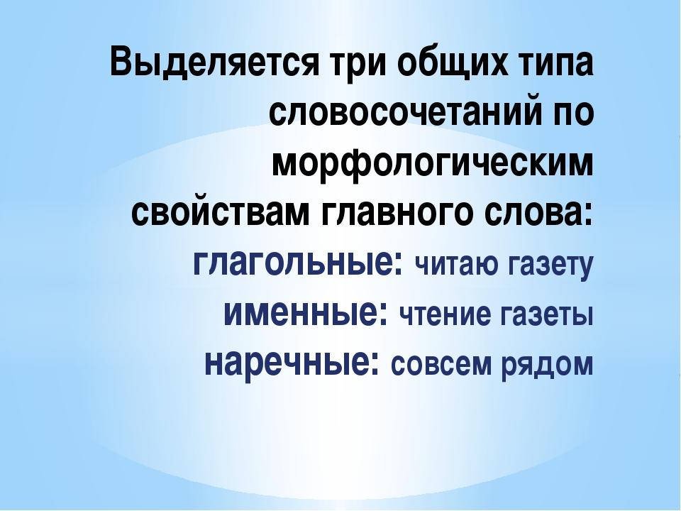 Выделяется три общих типа словосочетаний по морфологическим свойствам главно...