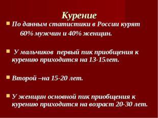 Курение По данным статистики в России курят 60% мужчин и 40% женщин. У мальчи