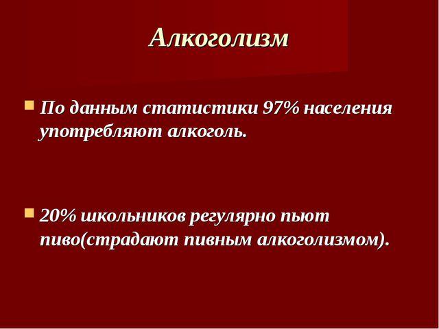 Алкоголизм По данным статистики 97% населения употребляют алкоголь. 20% школь...