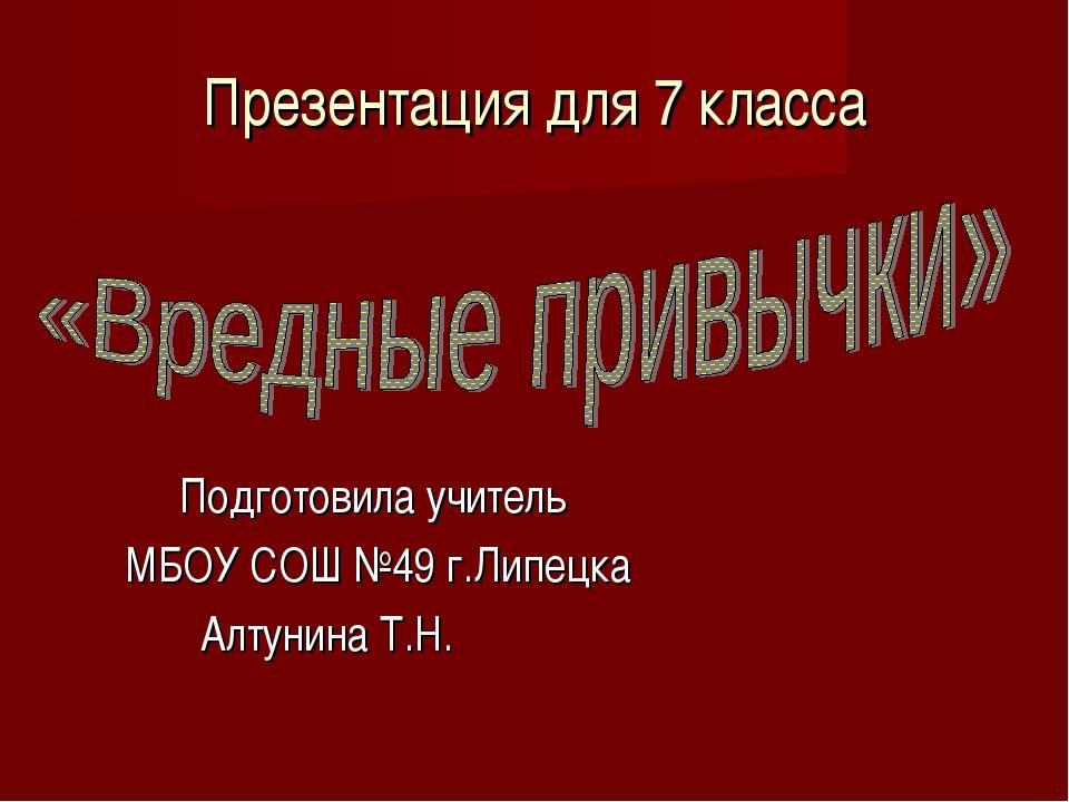 Презентация для 7 класса Подготовила учитель МБОУ СОШ №49 г.Липецка Алтунина...